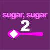 Sugar, sugar 2